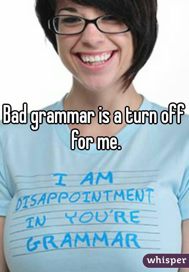 Bad grammar is a turn off for me.