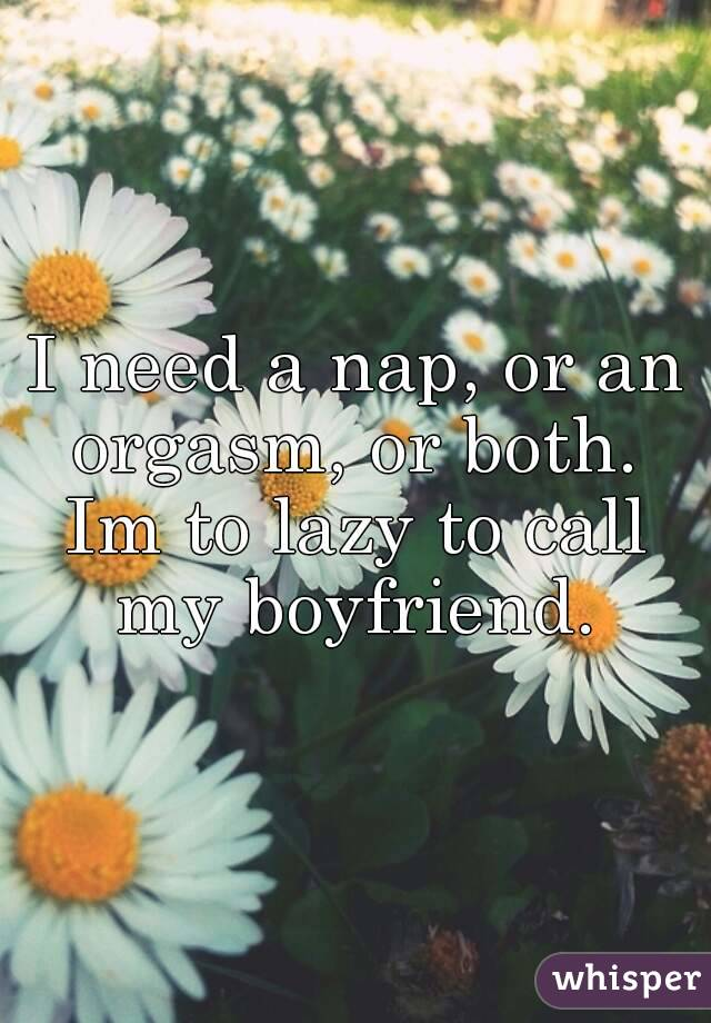 I need a nap, or an orgasm, or both.  Im to lazy to call my boyfriend.