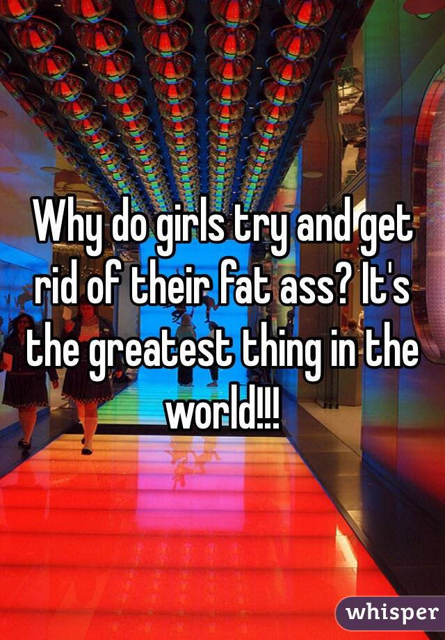 Why do girls try and get rid of their fat ass? It's the greatest thing in the world!!!