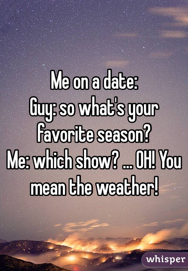 Me on a date:  Guy: so what's your favorite season?  Me: which show? ... OH! You mean the weather!
