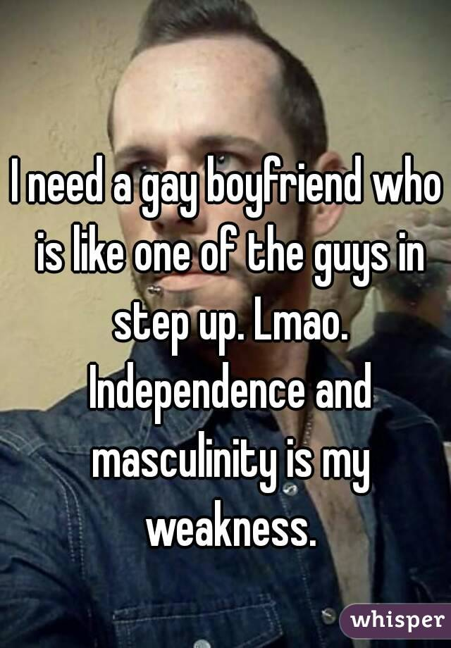 I need a gay boyfriend who is like one of the guys in step up. Lmao. Independence and masculinity is my weakness.