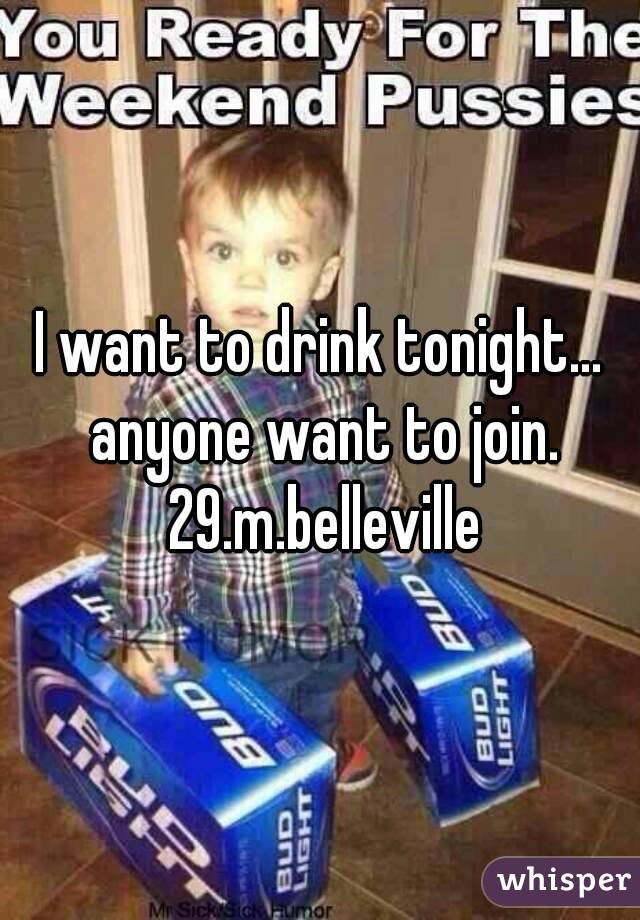 I want to drink tonight... anyone want to join. 29.m.belleville