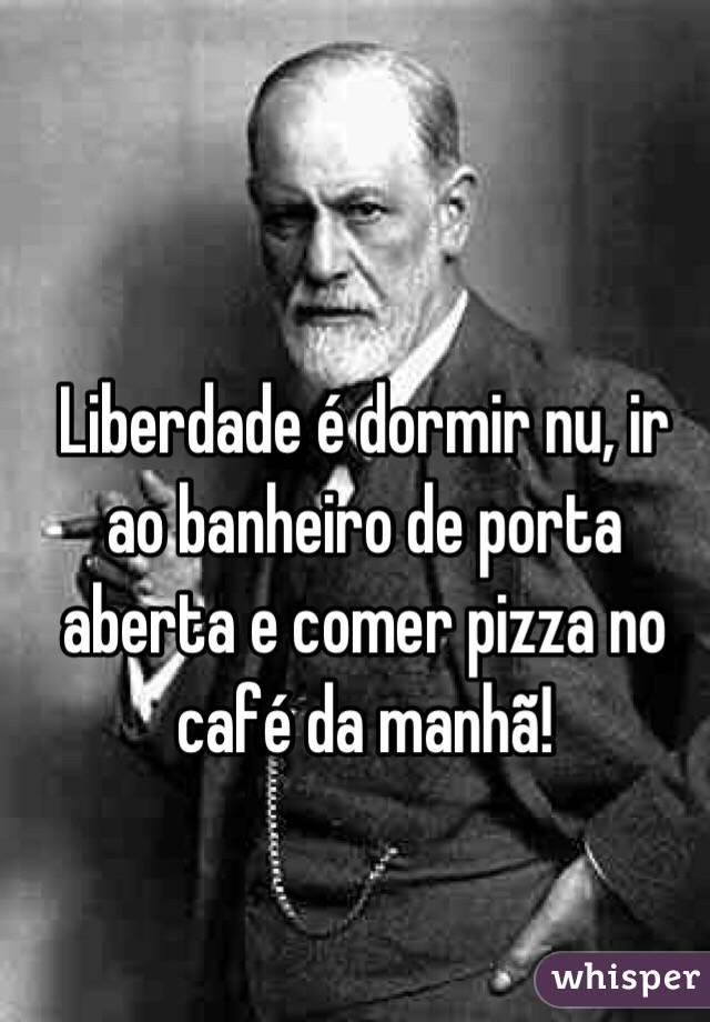 Liberdade é dormir nu, ir ao banheiro de porta aberta e comer pizza no café da manhã!