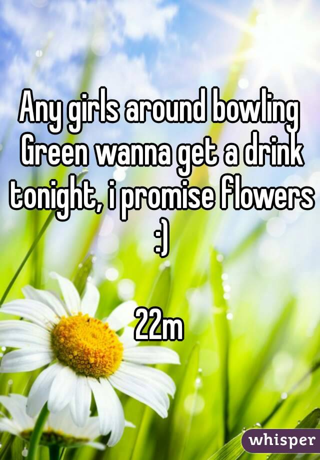 Any girls around bowling Green wanna get a drink tonight, i promise flowers :)  22m