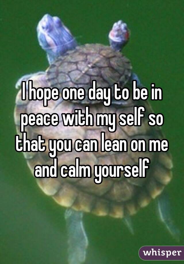 I hope one day to be in peace with my self so that you can lean on me and calm yourself