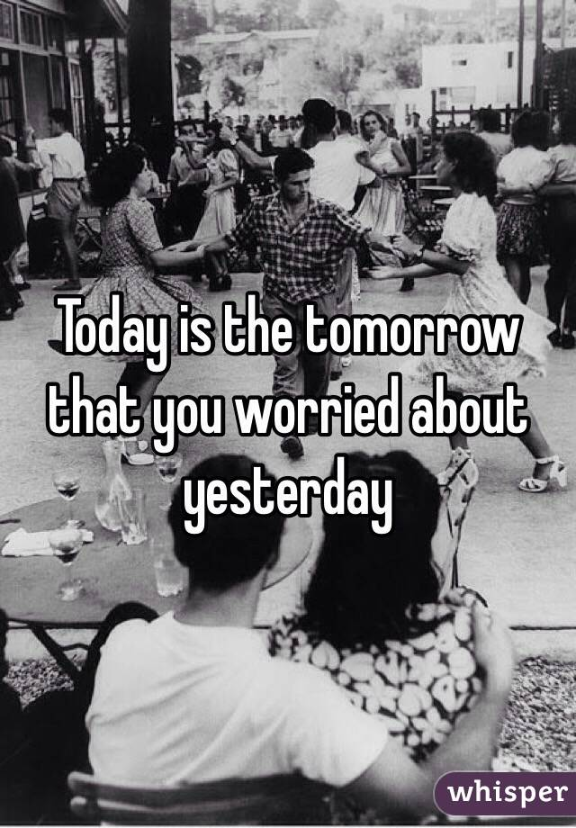 Today is the tomorrow that you worried about yesterday