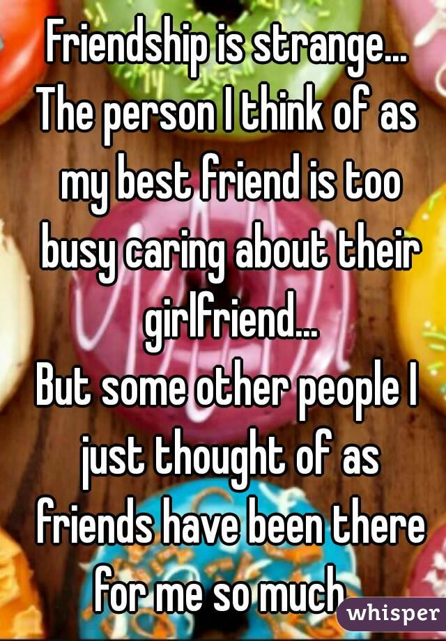 Friendship is strange... The person I think of as my best friend is too busy caring about their girlfriend... But some other people I just thought of as friends have been there for me so much...