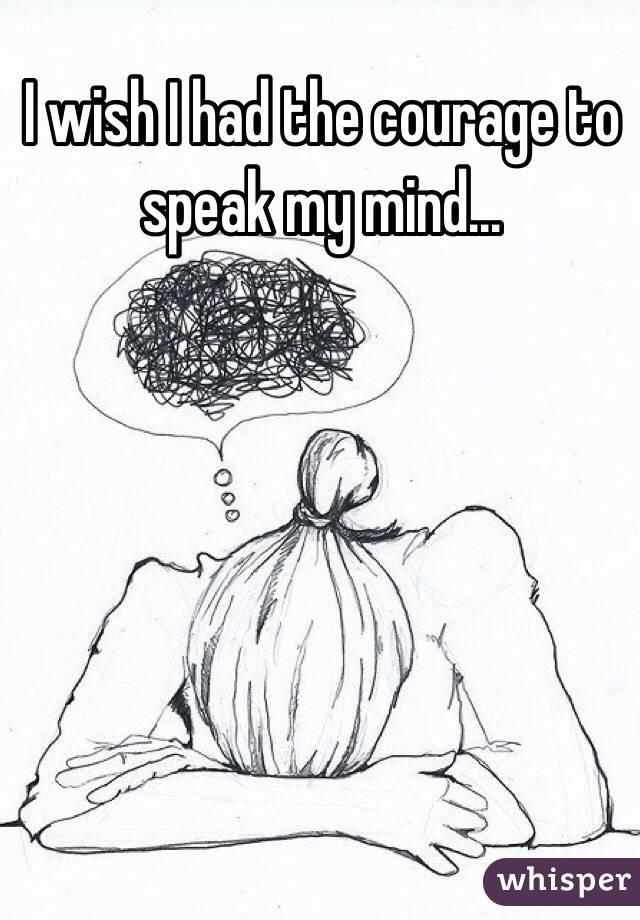 I wish I had the courage to speak my mind...