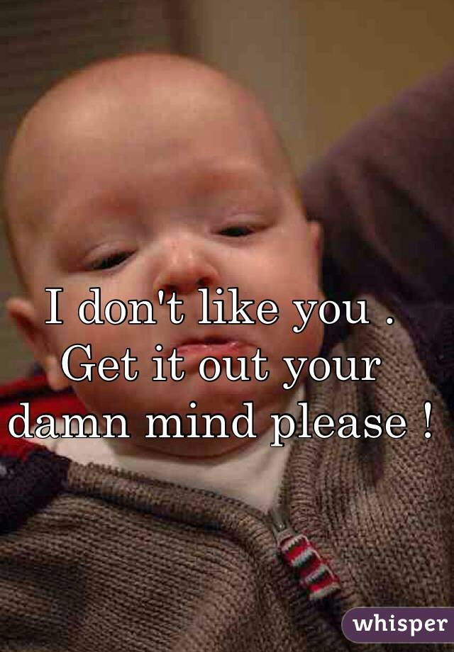 I don't like you . Get it out your damn mind please !