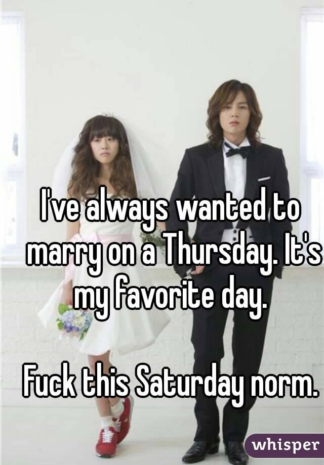 I've always wanted to marry on a Thursday. It's my favorite day.   Fuck this Saturday norm.