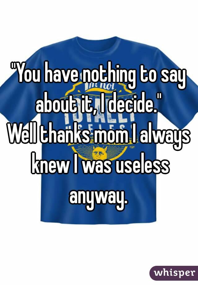"""""""You have nothing to say about it, I decide.""""  Well thanks mom I always knew I was useless anyway."""