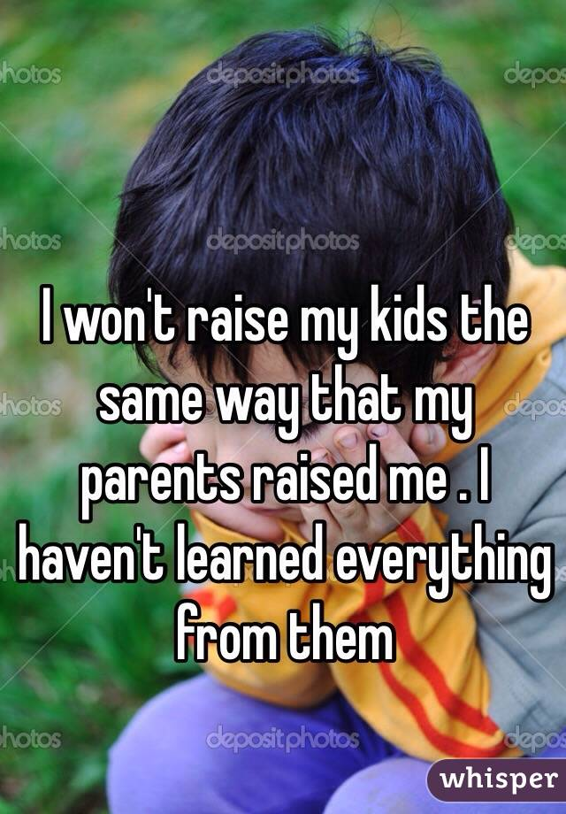 I won't raise my kids the same way that my parents raised me . I haven't learned everything from them