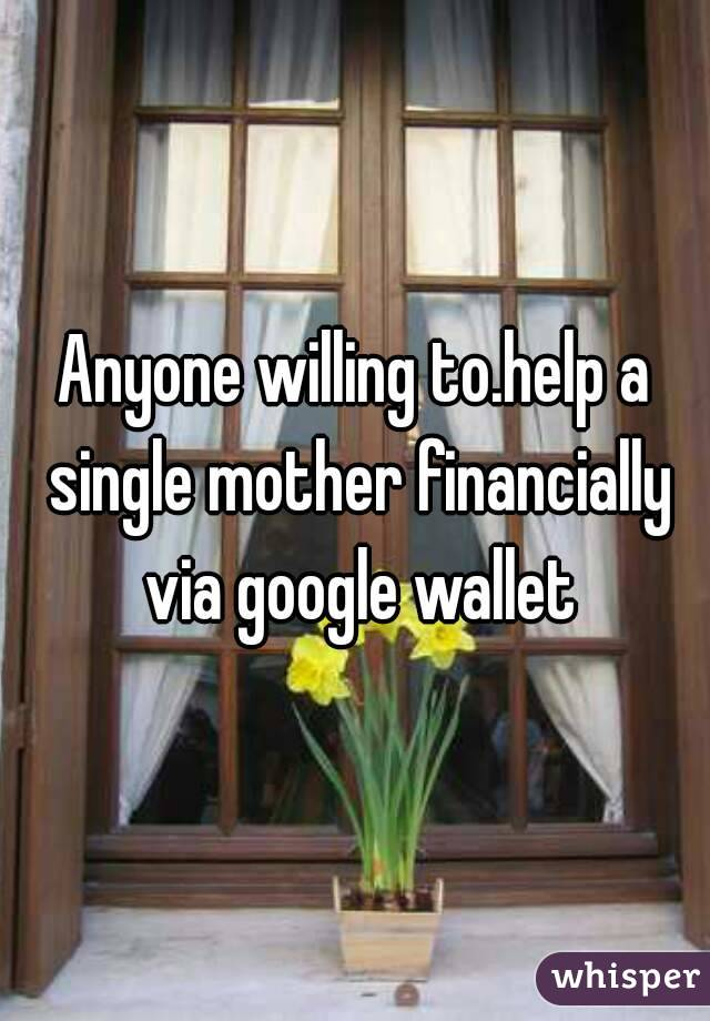 Anyone willing to.help a single mother financially via google wallet