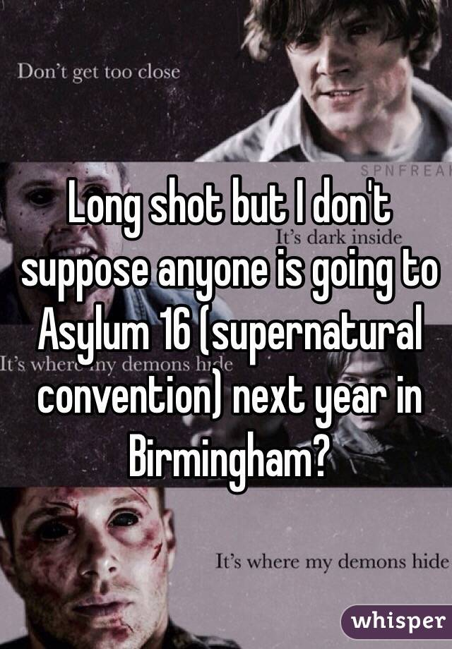 Long shot but I don't suppose anyone is going to Asylum 16 (supernatural convention) next year in Birmingham?
