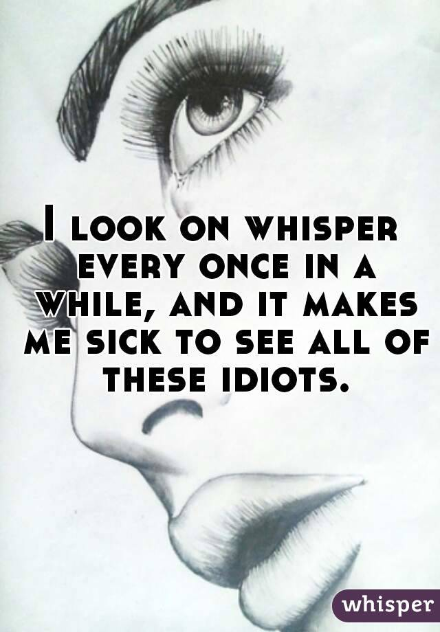 I look on whisper every once in a while, and it makes me sick to see all of these idiots.