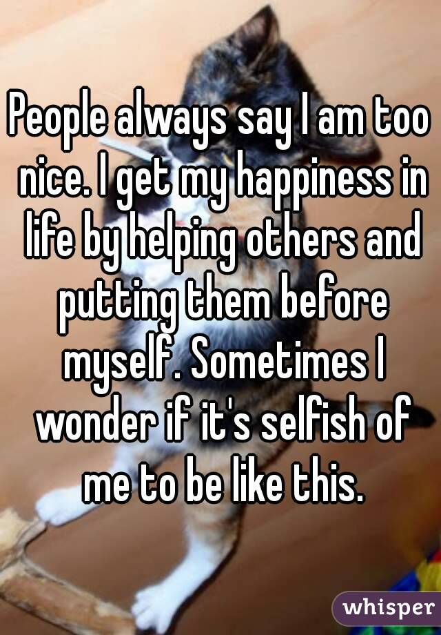 People always say I am too nice. I get my happiness in life by helping others and putting them before myself. Sometimes I wonder if it's selfish of me to be like this.