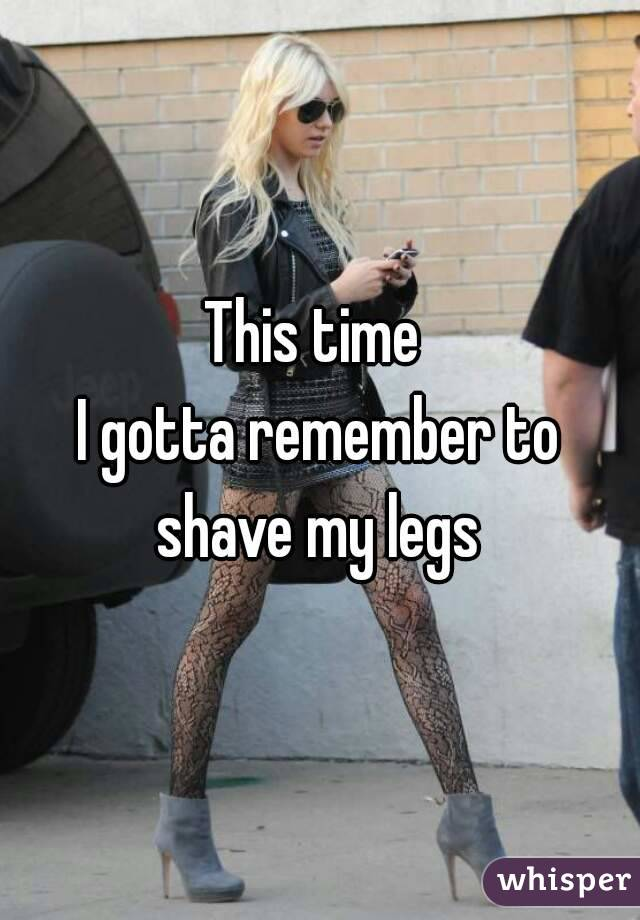 This time  I gotta remember to shave my legs