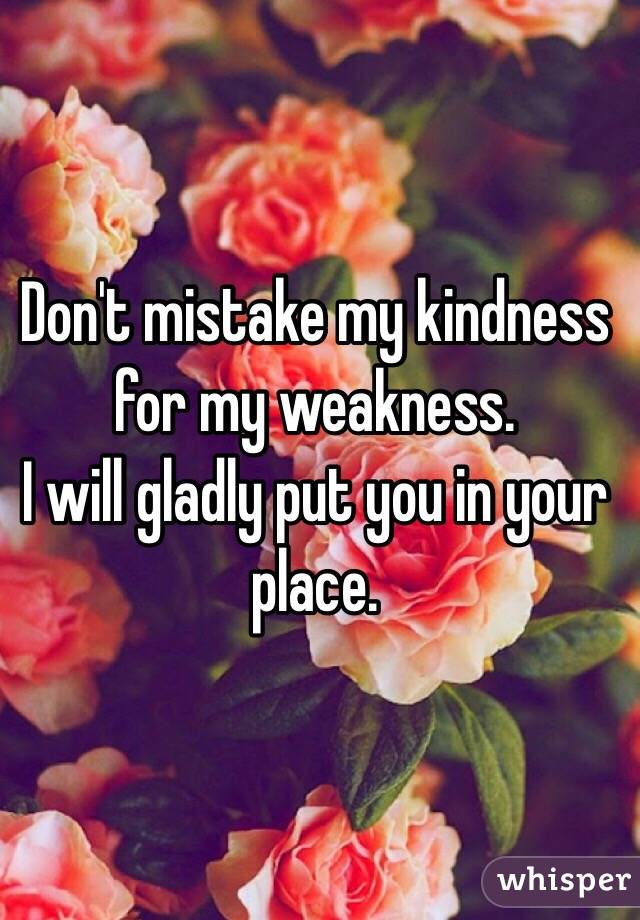Don't mistake my kindness for my weakness.  I will gladly put you in your place.