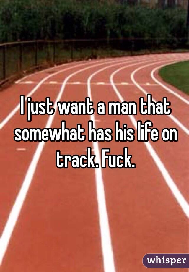 I just want a man that somewhat has his life on track. Fuck.