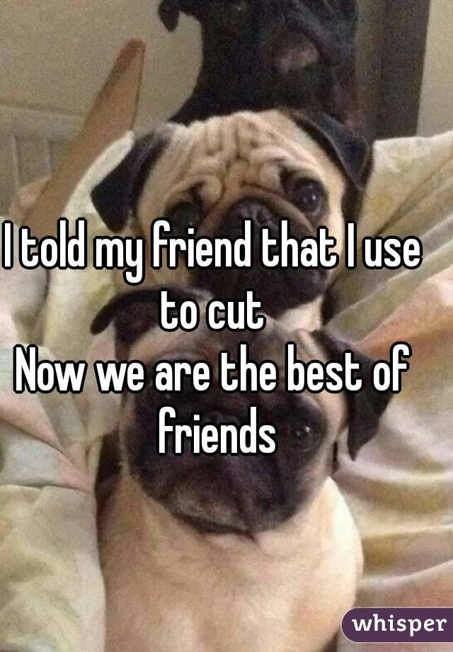 I told my friend that I use to cut  Now we are the best of friends