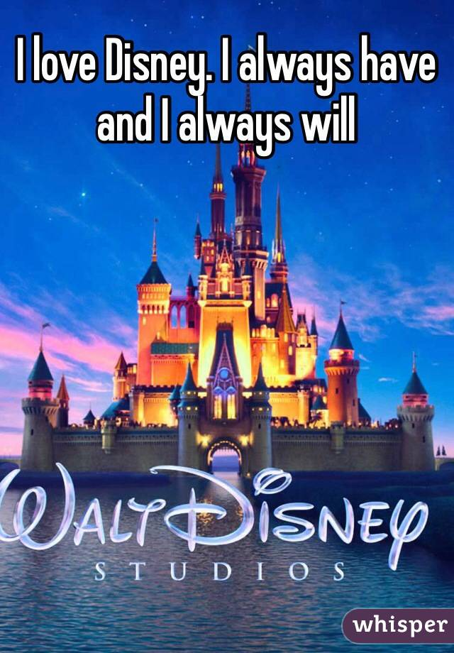 I love Disney. I always have and I always will