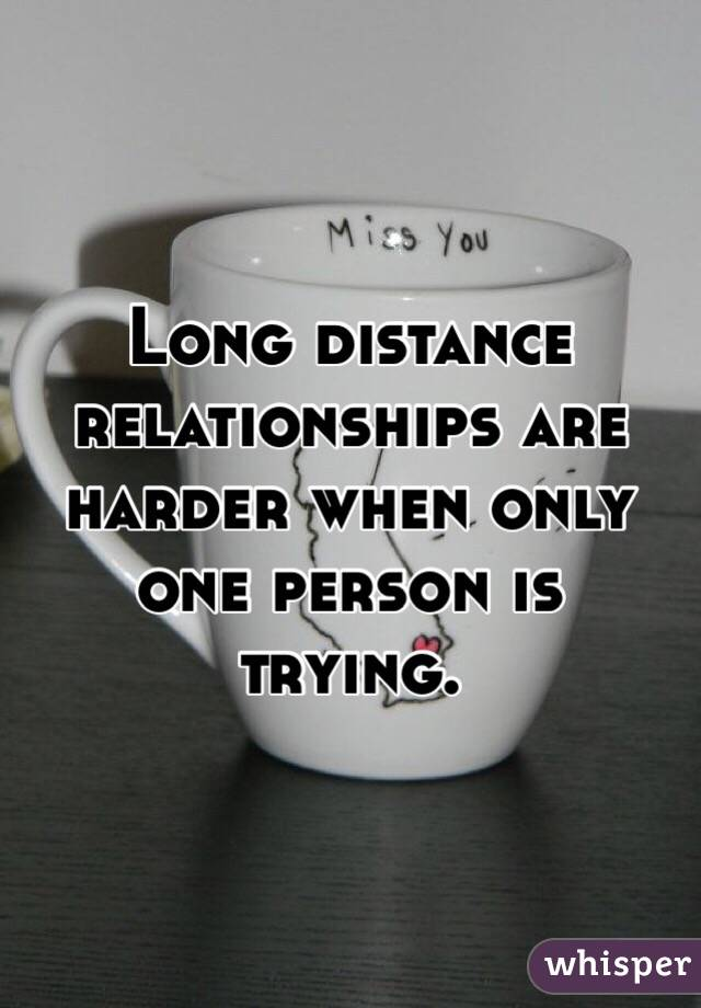 Long distance relationships are harder when only one person is trying.