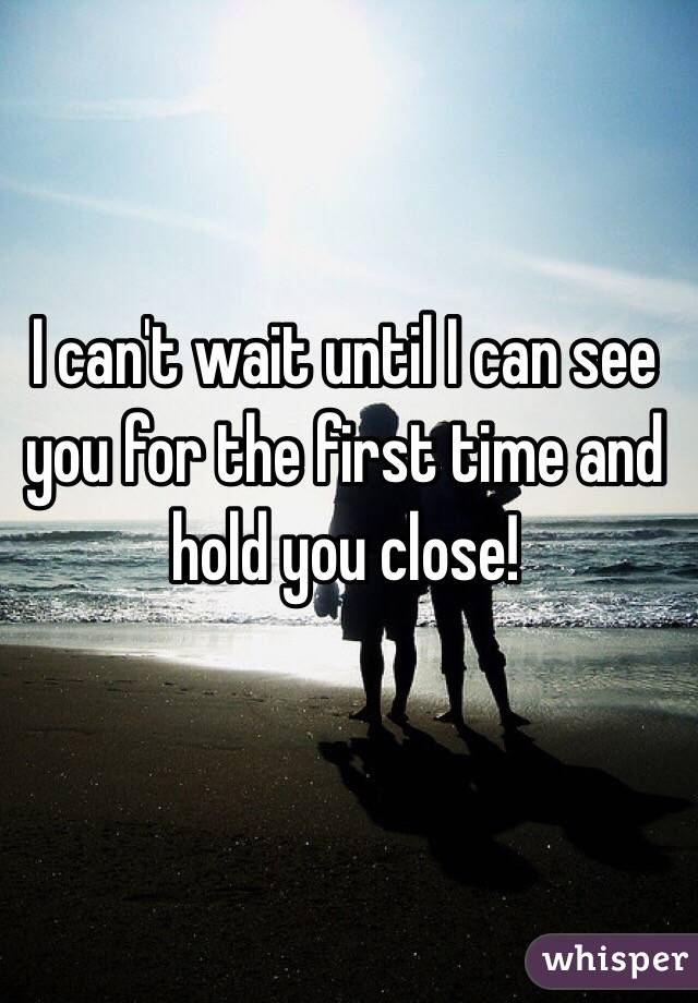 I can't wait until I can see you for the first time and hold you close!