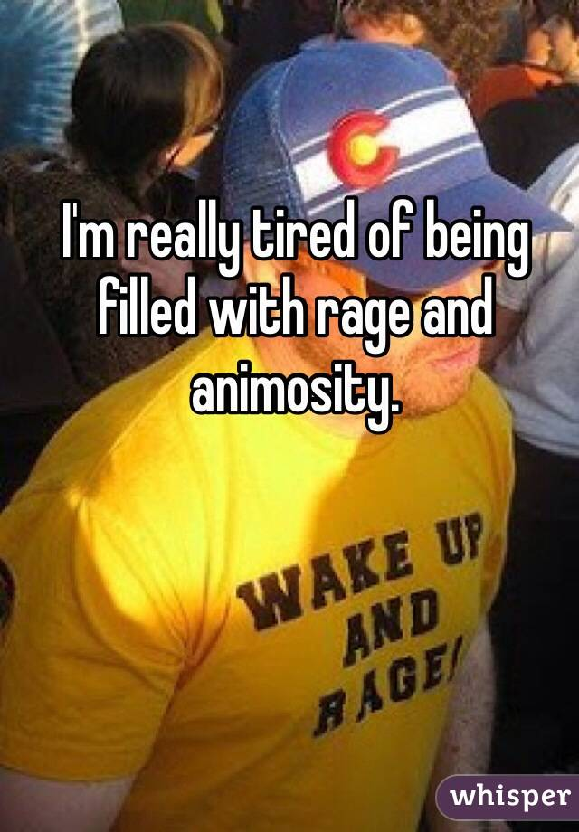 I'm really tired of being filled with rage and animosity.