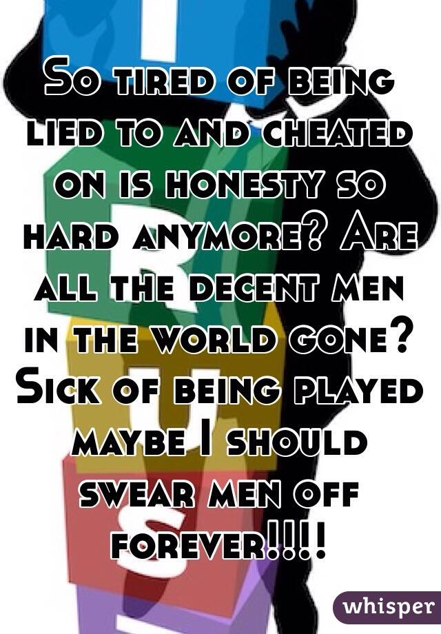 So tired of being lied to and cheated on is honesty so hard anymore? Are all the decent men in the world gone? Sick of being played maybe I should swear men off forever!!!!