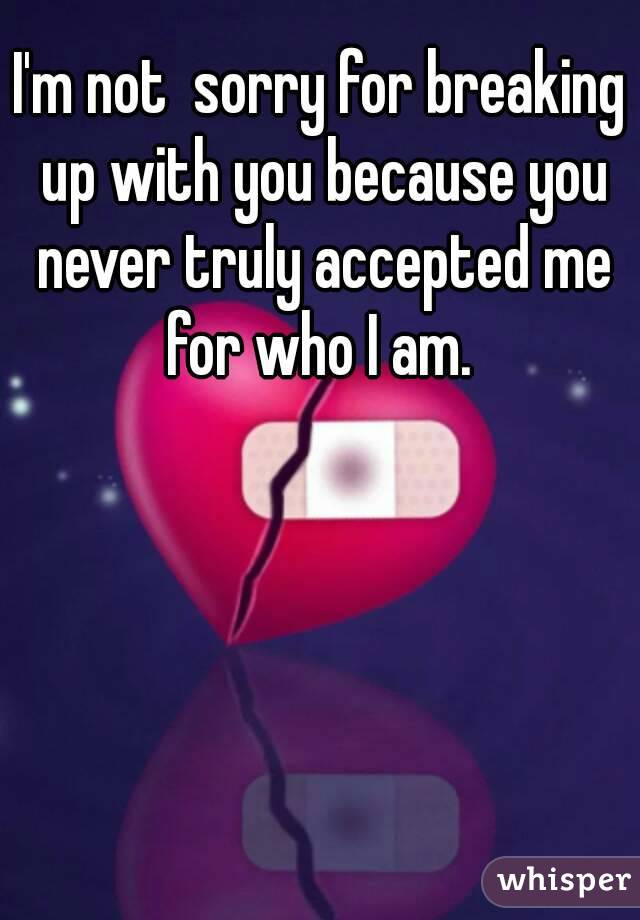 I'm not  sorry for breaking up with you because you never truly accepted me for who I am.