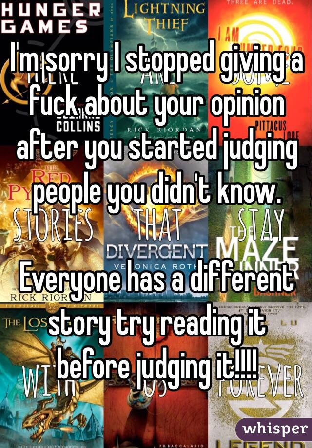 I'm sorry I stopped giving a fuck about your opinion after you started judging people you didn't know.  Everyone has a different story try reading it before judging it!!!!
