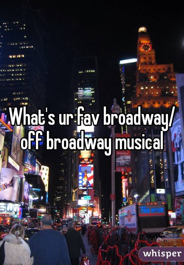 What's ur fav broadway/off broadway musical