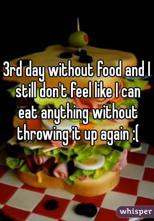 3rd day without food and I still don't feel like I can eat anything without throwing it up again :(