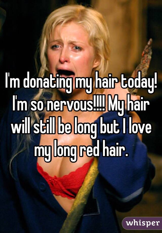 I'm donating my hair today! I'm so nervous!!!! My hair will still be long but I love my long red hair.