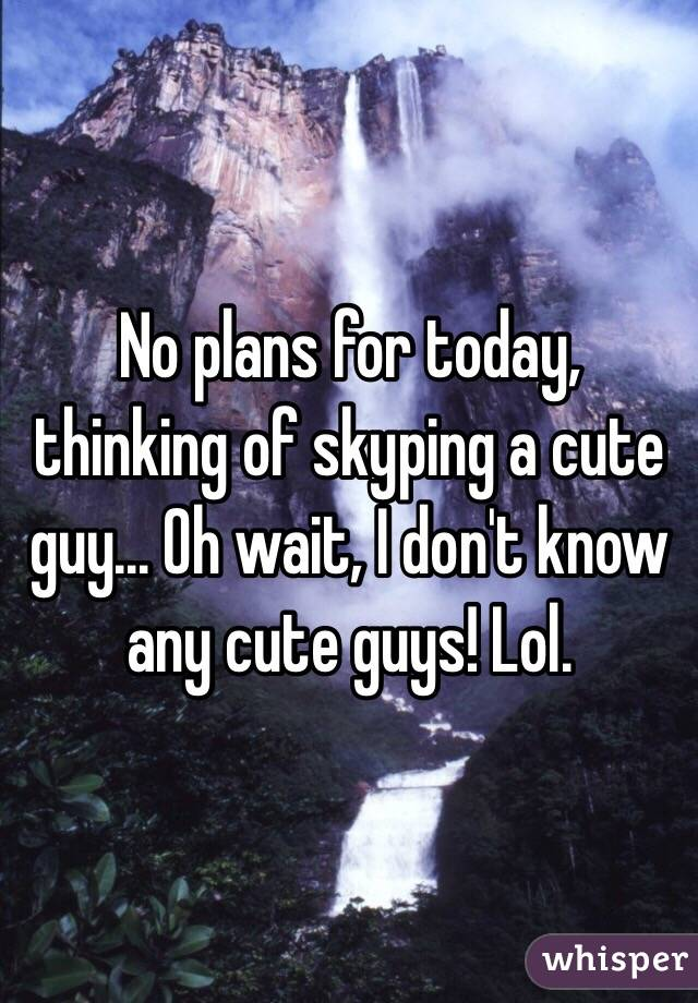 No plans for today, thinking of skyping a cute guy... Oh wait, I don't know any cute guys! Lol.