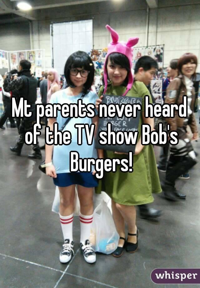 Mt parents never heard of the TV show Bob's Burgers!