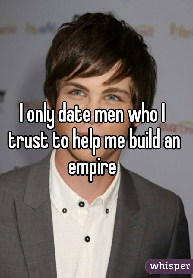 I only date men who I trust to help me build an empire