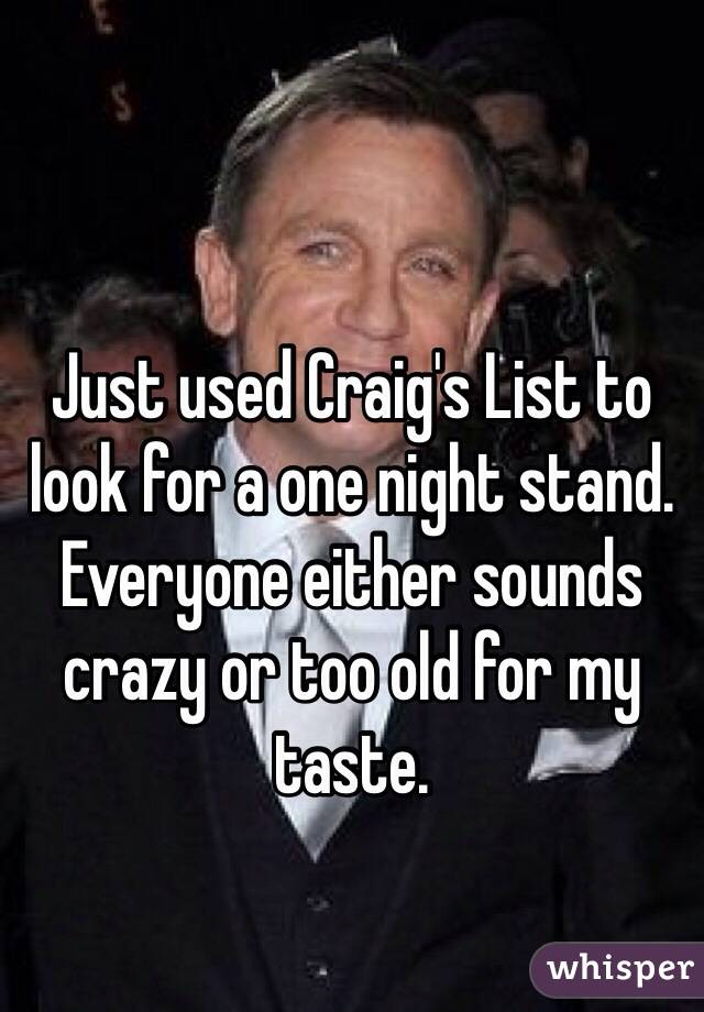 Just used Craig's List to look for a one night stand. Everyone either sounds crazy or too old for my taste.