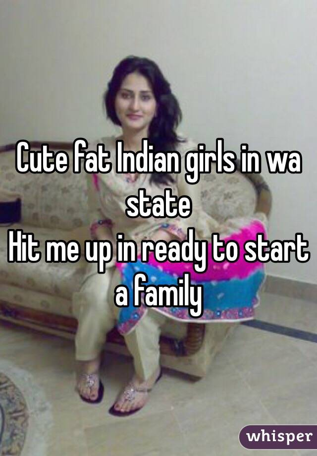 Cute fat Indian girls in wa state Hit me up in ready to start a family