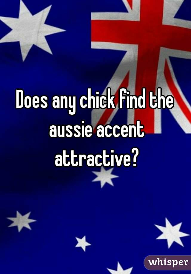 Does any chick find the aussie accent attractive?