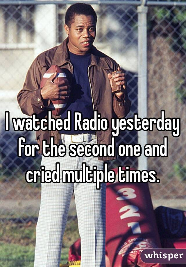 I watched Radio yesterday for the second one and cried multiple times.