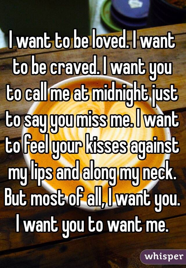 I want to be loved. I want to be craved. I want you to call me at midnight just to say you miss me. I want to feel your kisses against my lips and along my neck. But most of all, I want you. I want you to want me.