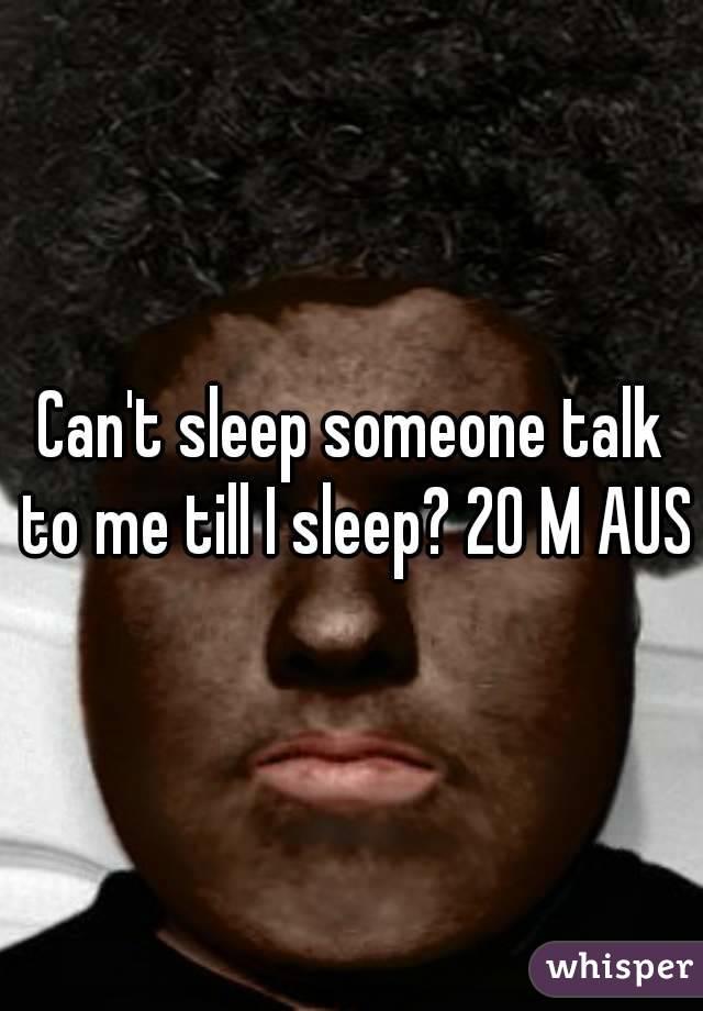 Can't sleep someone talk to me till I sleep? 20 M AUS