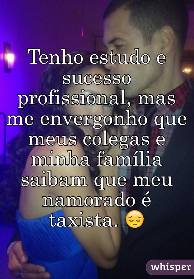 Tenho estudo e sucesso profissional, mas me envergonho que meus colegas e minha família saibam que meu namorado é taxista. 😔