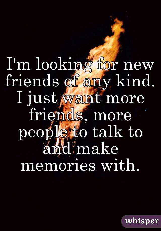 I'm looking for new friends of any kind. I just want more friends, more people to talk to and make memories with.