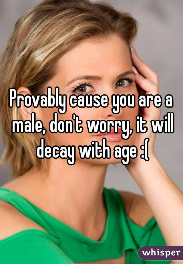 Provably cause you are a male, don't worry, it will decay with age :(