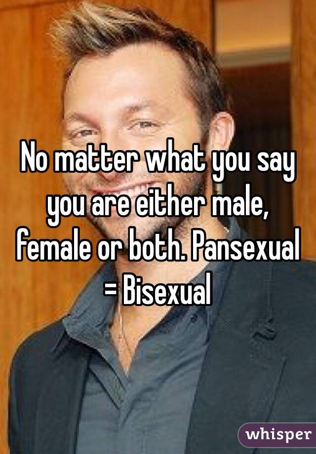 No matter what you say you are either male, female or both. Pansexual = Bisexual