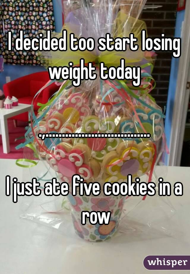 I decided too start losing weight today   .,................................  I just ate five cookies in a row