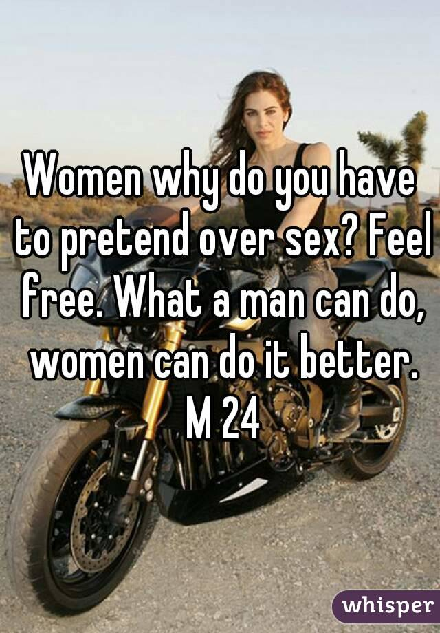 Women why do you have to pretend over sex? Feel free. What a man can do, women can do it better. M 24