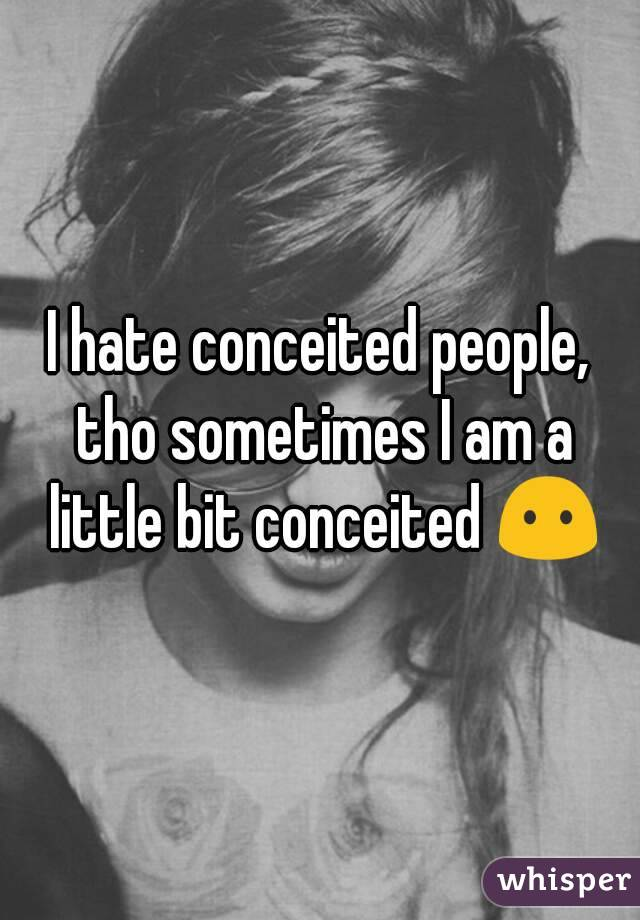 I hate conceited people, tho sometimes I am a little bit conceited 😶
